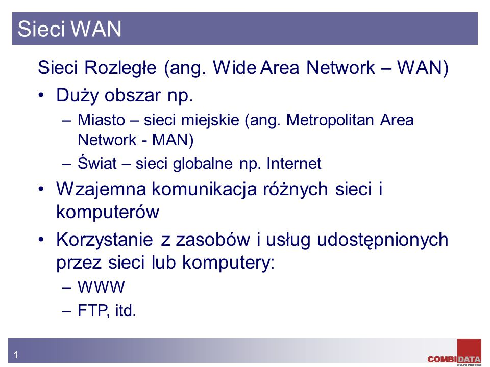 1 Sieci WAN Sieci Rozległe (ang. Wide Area Network – WAN) Duży obszar np. –Miasto – sieci miejskie (ang. Metropolitan Area Network - MAN) –Świat – sie