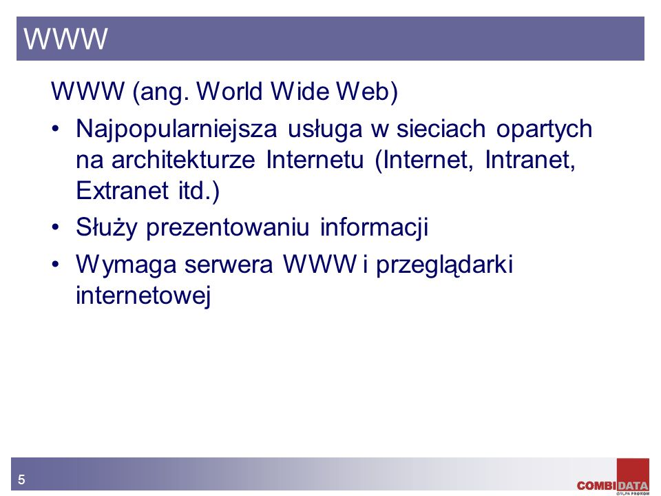 5 WWW WWW (ang. World Wide Web) Najpopularniejsza usługa w sieciach opartych na architekturze Internetu (Internet, Intranet, Extranet itd.) Służy prez