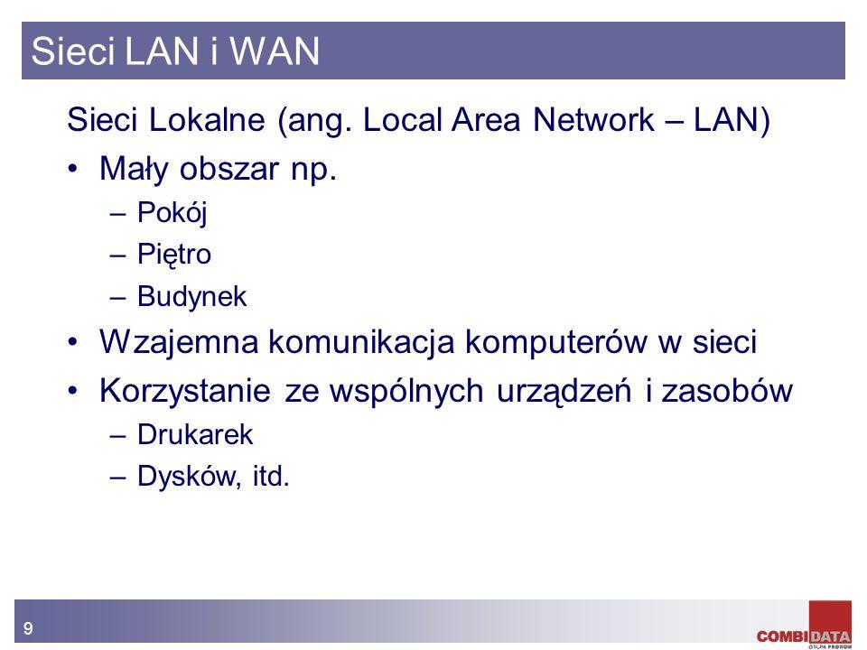 9 Sieci LAN i WAN Sieci Lokalne (ang. Local Area Network – LAN) Mały obszar np. –Pokój –Piętro –Budynek Wzajemna komunikacja komputerów w sieci Korzys