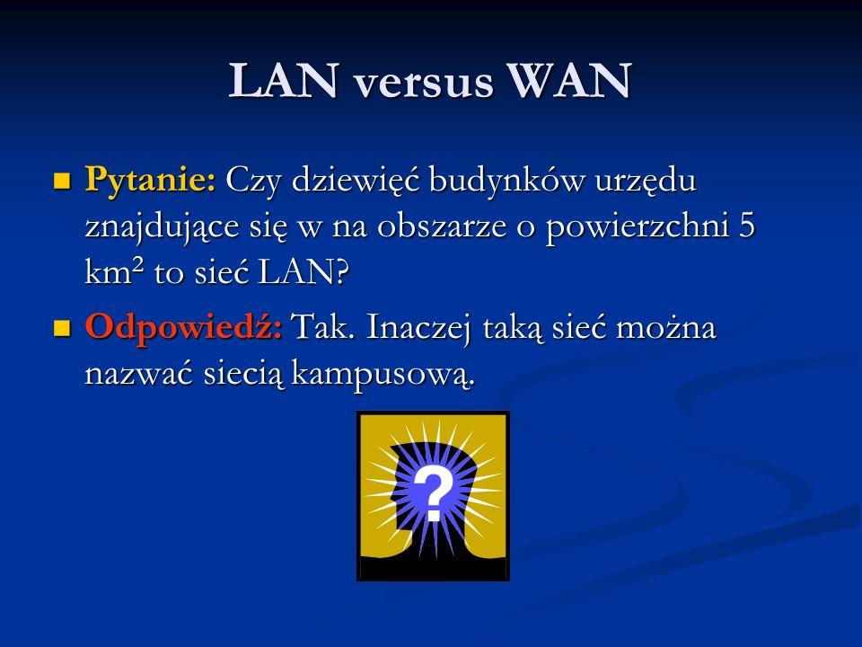 LAN versus WAN Pytanie: Czy dziewięć budynków urzędu znajdujące się w na obszarze o powierzchni 5 km 2 to sieć LAN? Pytanie: Czy dziewięć budynków urz