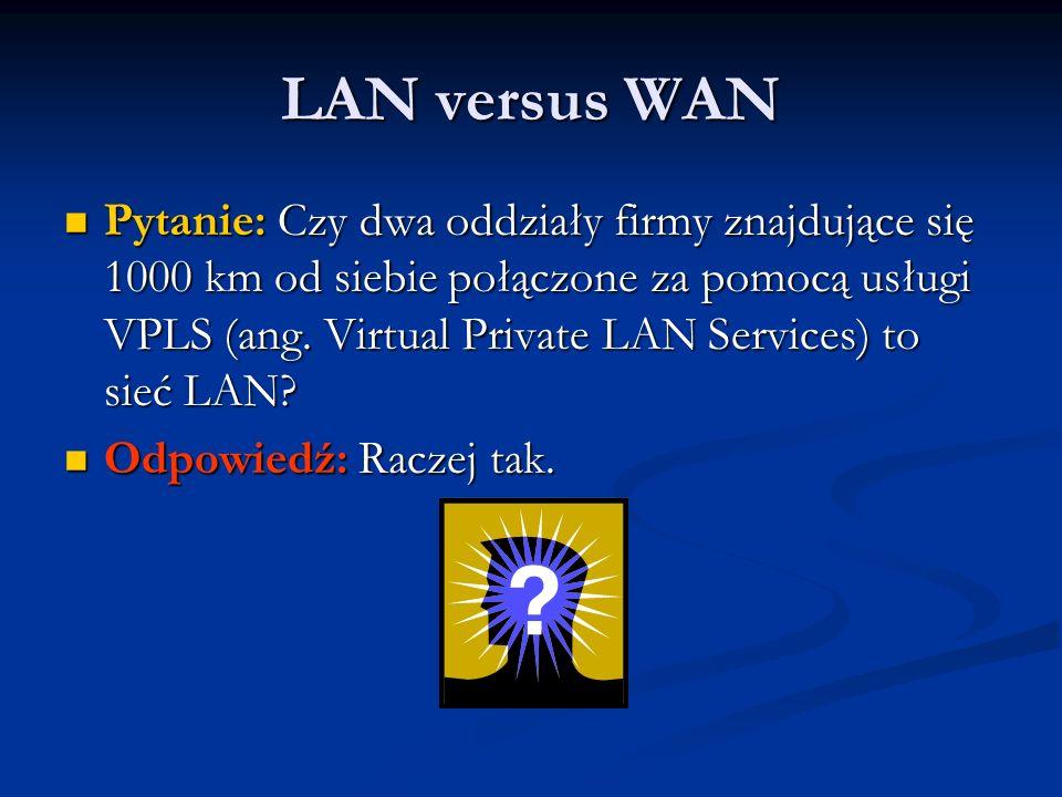 LAN versus WAN Pytanie: Czy dwa oddziały firmy znajdujące się 1000 km od siebie połączone za pomocą usługi VPLS (ang. Virtual Private LAN Services) to