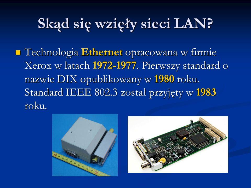 Skąd się wzięły sieci LAN? Technologia Ethernet opracowana w firmie Xerox w latach 1972-1977. Pierwszy standard o nazwie DIX opublikowany w 1980 roku.