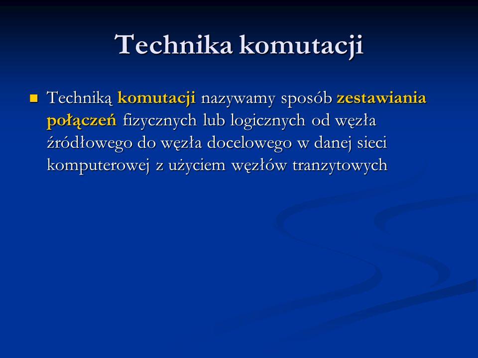 Technika komutacji Techniką komutacji nazywamy sposób zestawiania połączeń fizycznych lub logicznych od węzła źródłowego do węzła docelowego w danej sieci komputerowej z użyciem węzłów tranzytowych Techniką komutacji nazywamy sposób zestawiania połączeń fizycznych lub logicznych od węzła źródłowego do węzła docelowego w danej sieci komputerowej z użyciem węzłów tranzytowych