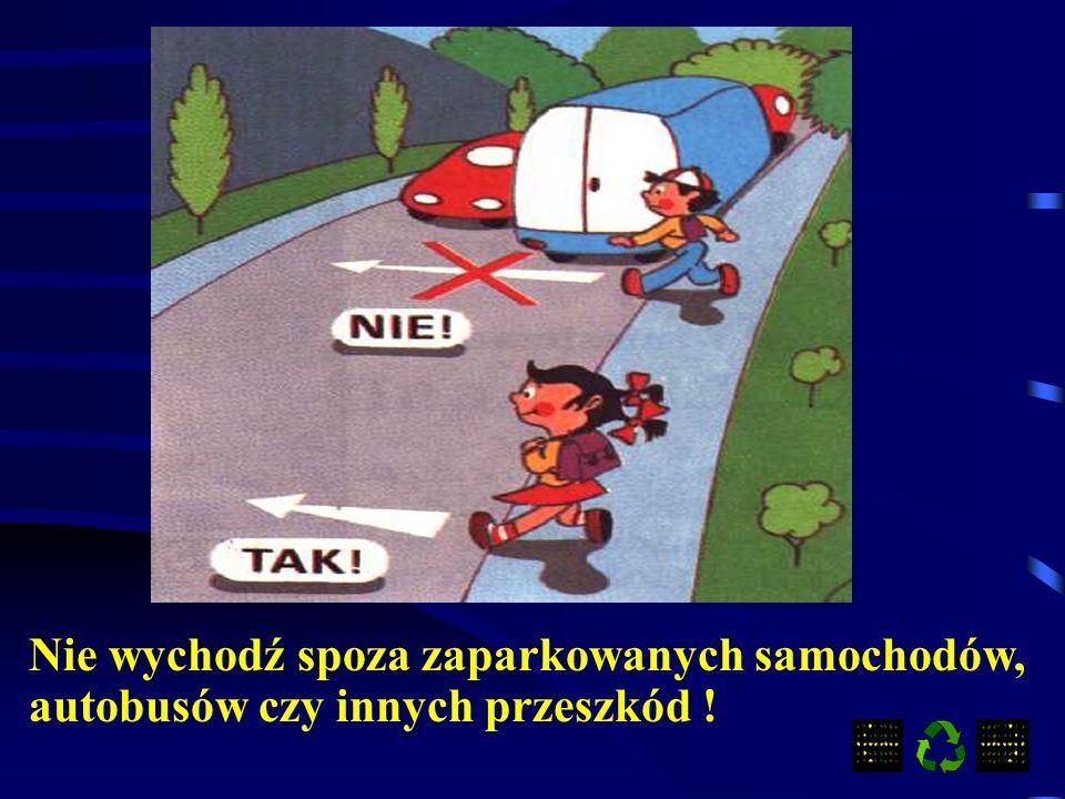 Nie wychodź spoza zaparkowanych samochodów, autobusów czy innych przeszkód !