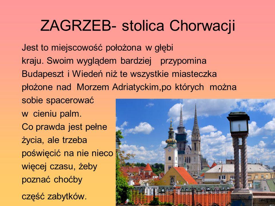 ZAGRZEB- stolica Chorwacji Jest to miejscowość położona w głębi kraju. Swoim wyglądem bardziej przypomina Budapeszt i Wiedeń niż te wszystkie miastecz