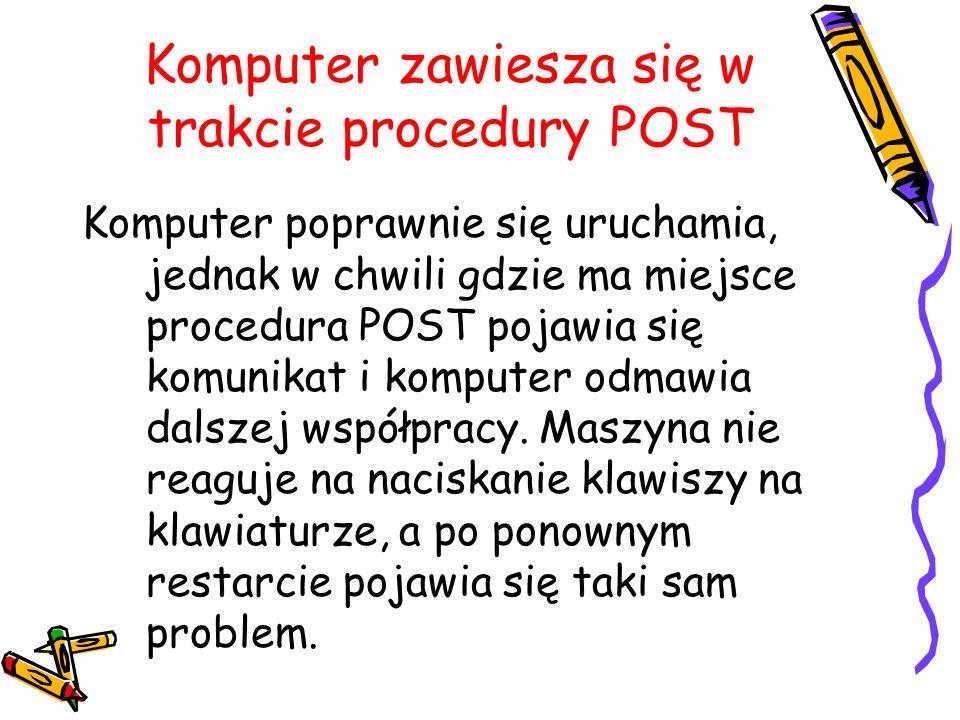Komputer zawiesza się w trakcie procedury POST Komputer poprawnie się uruchamia, jednak w chwili gdzie ma miejsce procedura POST pojawia się komunikat