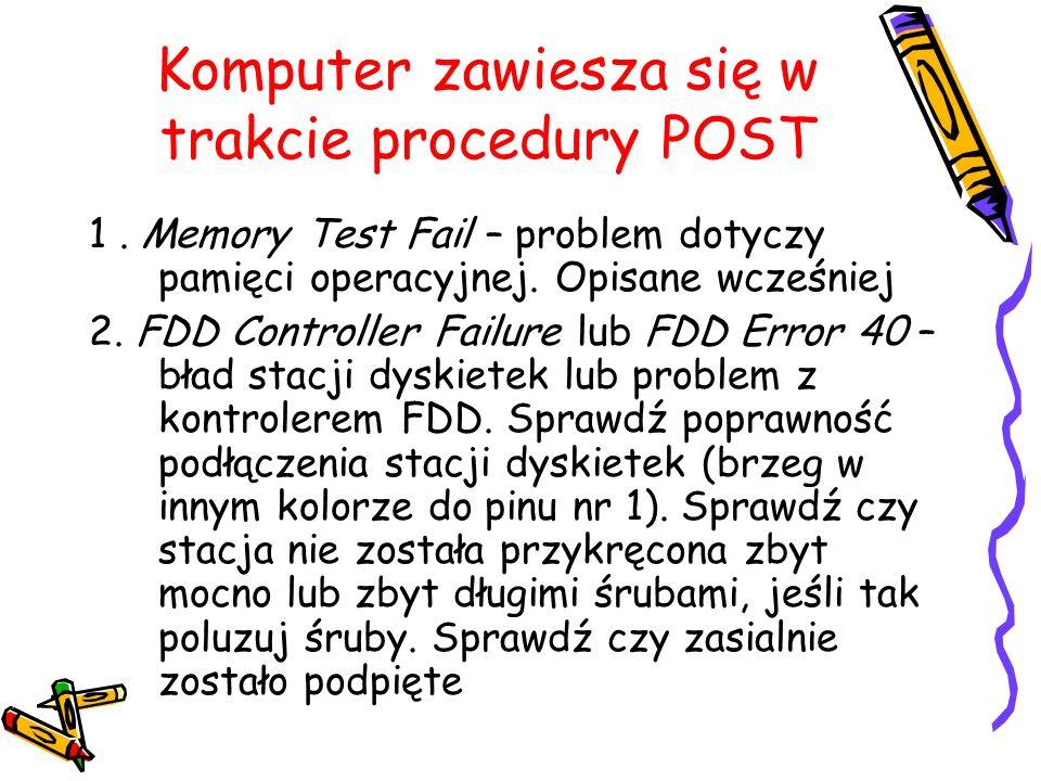 Komputer zawiesza się w trakcie procedury POST 1. Memory Test Fail – problem dotyczy pamięci operacyjnej. Opisane wcześniej 2. FDD Controller Failure