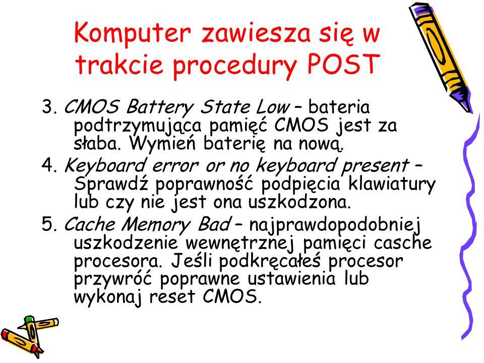Komputer zawiesza się w trakcie procedury POST 3. CMOS Battery State Low – bateria podtrzymująca pamięć CMOS jest za słaba. Wymień baterię na nową. 4.