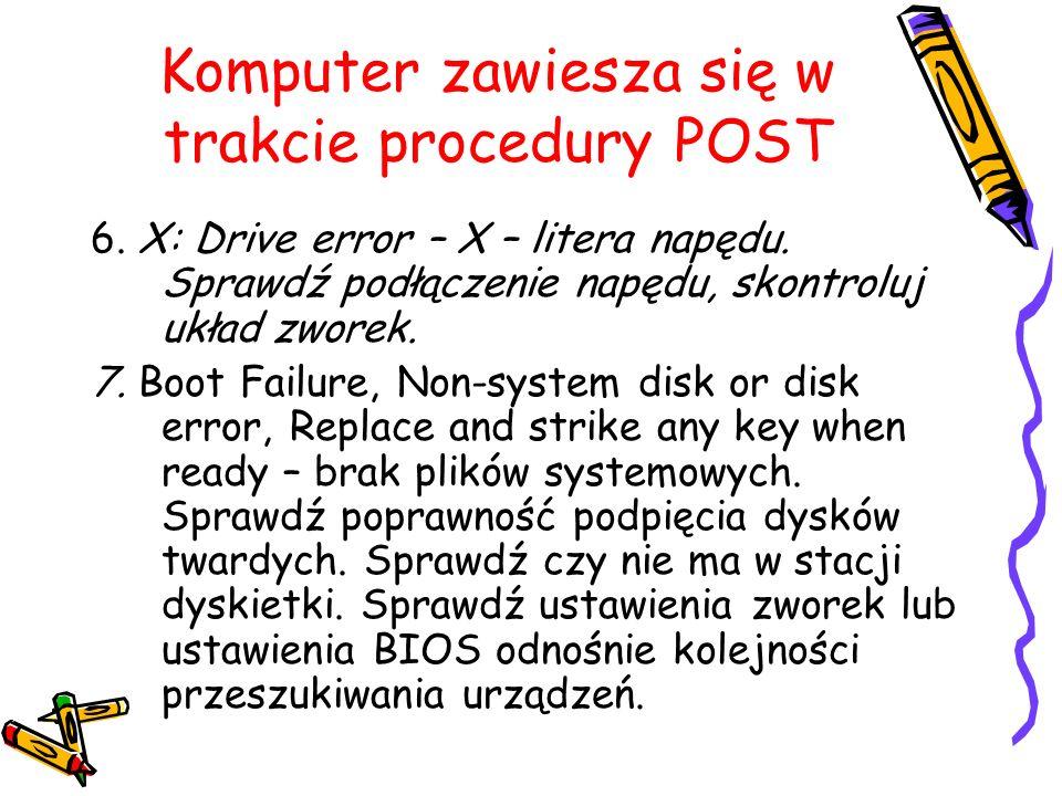 Komputer zawiesza się w trakcie procedury POST 6. X: Drive error – X – litera napędu. Sprawdź podłączenie napędu, skontroluj układ zworek. 7. Boot Fai
