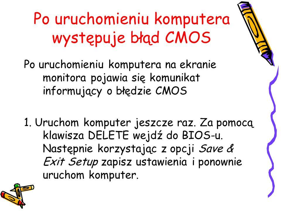 Po uruchomieniu komputera występuje błąd CMOS Po uruchomieniu komputera na ekranie monitora pojawia się komunikat informujący o błędzie CMOS 1. Urucho