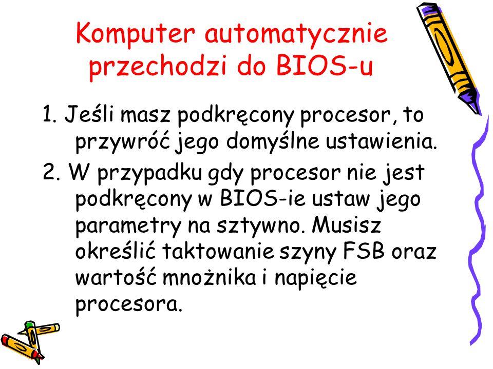 Komputer automatycznie przechodzi do BIOS-u 1. Jeśli masz podkręcony procesor, to przywróć jego domyślne ustawienia. 2. W przypadku gdy procesor nie j
