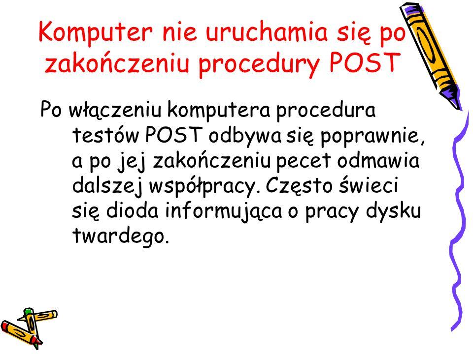 Komputer nie uruchamia się po zakończeniu procedury POST Po włączeniu komputera procedura testów POST odbywa się poprawnie, a po jej zakończeniu pecet