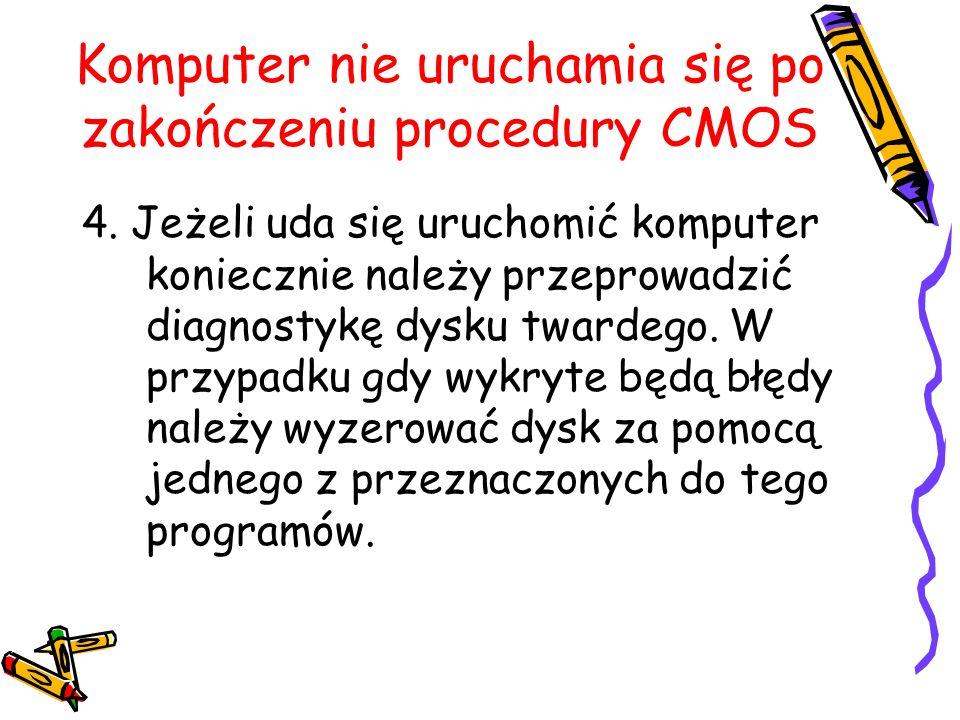 Komputer nie uruchamia się po zakończeniu procedury CMOS 4. Jeżeli uda się uruchomić komputer koniecznie należy przeprowadzić diagnostykę dysku twarde