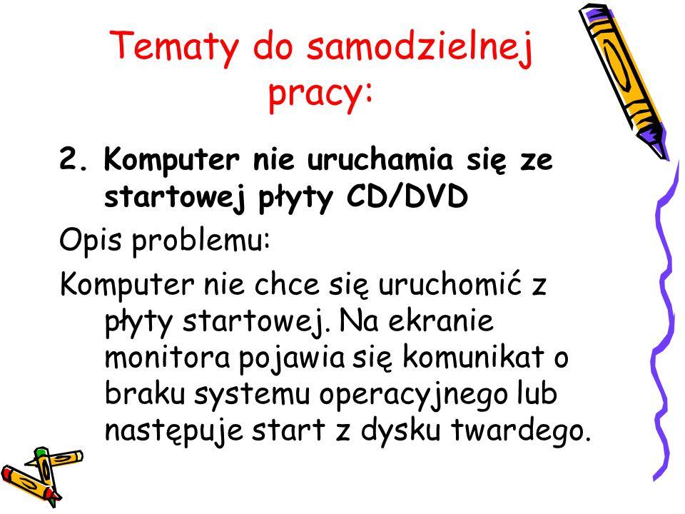 Tematy do samodzielnej pracy: 2. Komputer nie uruchamia się ze startowej płyty CD/DVD Opis problemu: Komputer nie chce się uruchomić z płyty startowej