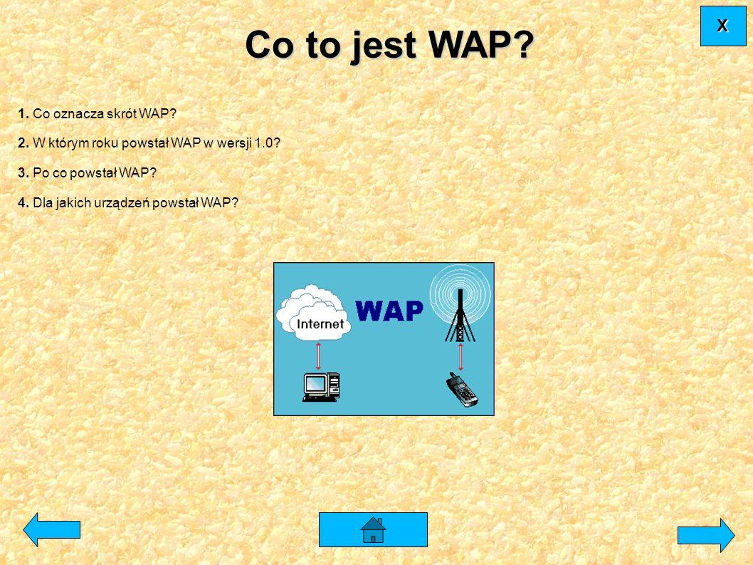 1. Co oznacza skrót WAP? 2. W którym roku powstał WAP w wersji 1.0? 3. Po co powstał WAP? 4. Dla jakich urządzeń powstał WAP? XXXX