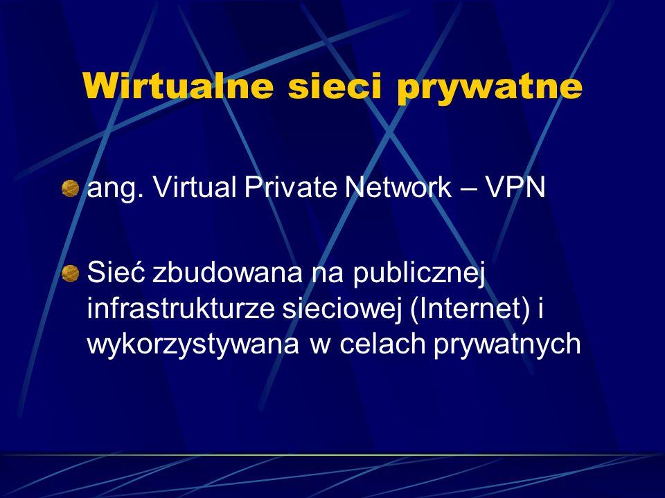 Wirtualne sieci prywatne ang. Virtual Private Network – VPN Sieć zbudowana na publicznej infrastrukturze sieciowej (Internet) i wykorzystywana w celac