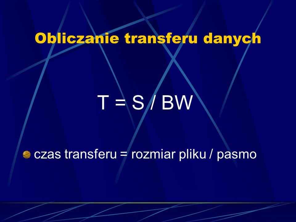 Obliczanie transferu danych T = S / BW czas transferu = rozmiar pliku / pasmo