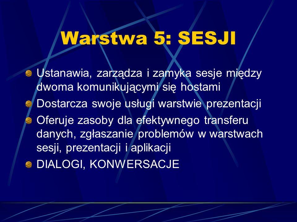Warstwa 5: SESJI Ustanawia, zarządza i zamyka sesje między dwoma komunikującymi się hostami Dostarcza swoje usługi warstwie prezentacji Oferuje zasoby