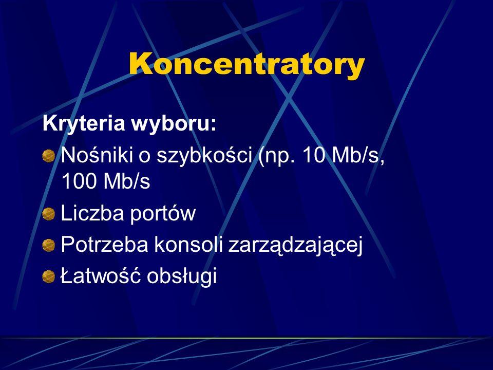 Koncentratory Kryteria wyboru: Nośniki o szybkości (np. 10 Mb/s, 100 Mb/s Liczba portów Potrzeba konsoli zarządzającej Łatwość obsługi