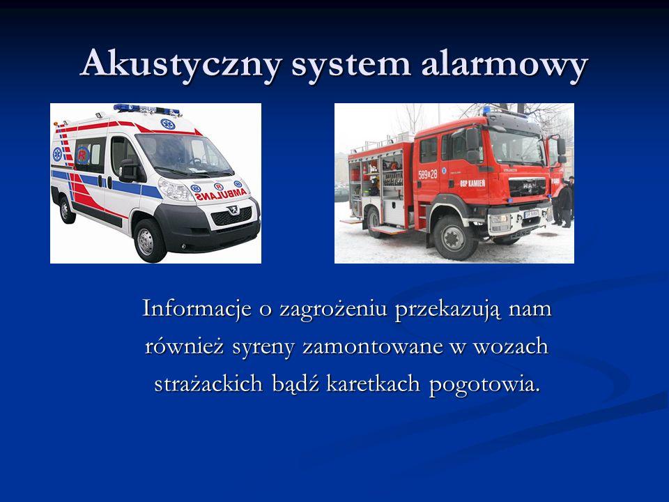 Akustyczny system alarmowy Informacje o zagrożeniu przekazują nam również syreny zamontowane w wozach strażackich bądź karetkach pogotowia.