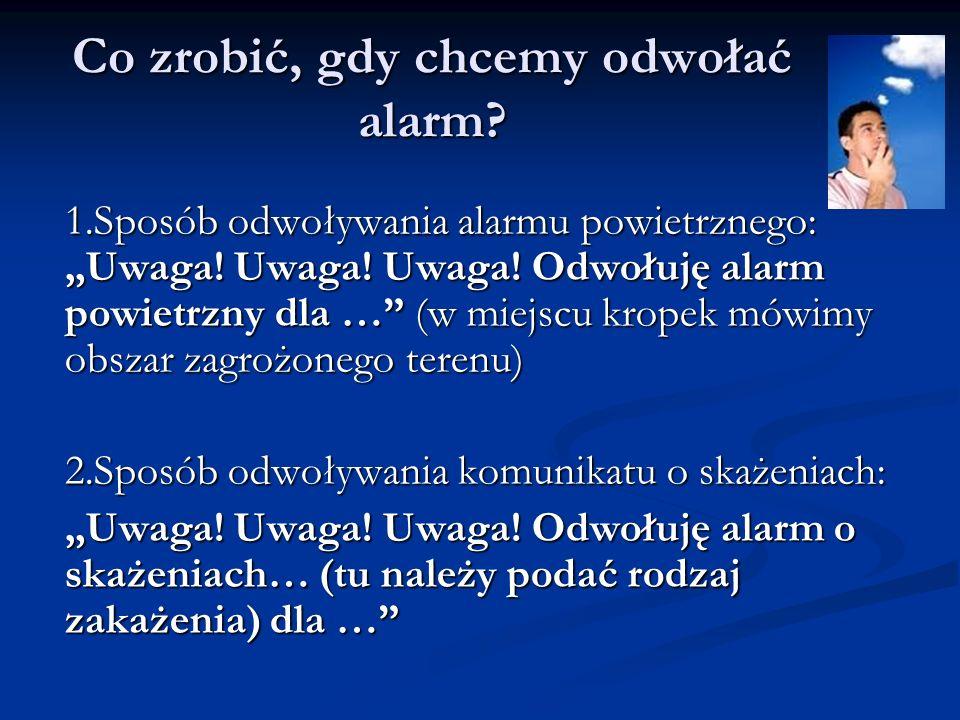 Co zrobić, gdy chcemy odwołać alarm? 1.Sposób odwoływania alarmu powietrznego: Uwaga! Uwaga! Uwaga! Odwołuję alarm powietrzny dla … (w miejscu kropek