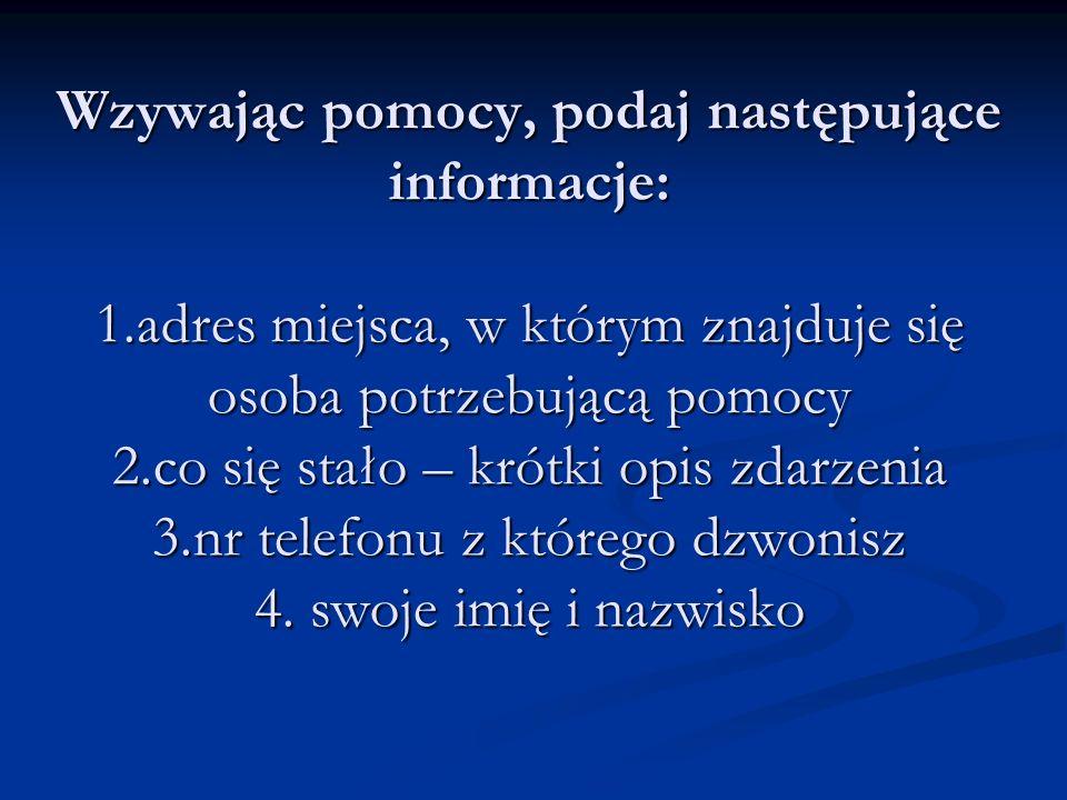 Wzywając pomocy, podaj następujące informacje: 1.adres miejsca, w którym znajduje się osoba potrzebującą pomocy 2.co się stało – krótki opis zdarzenia