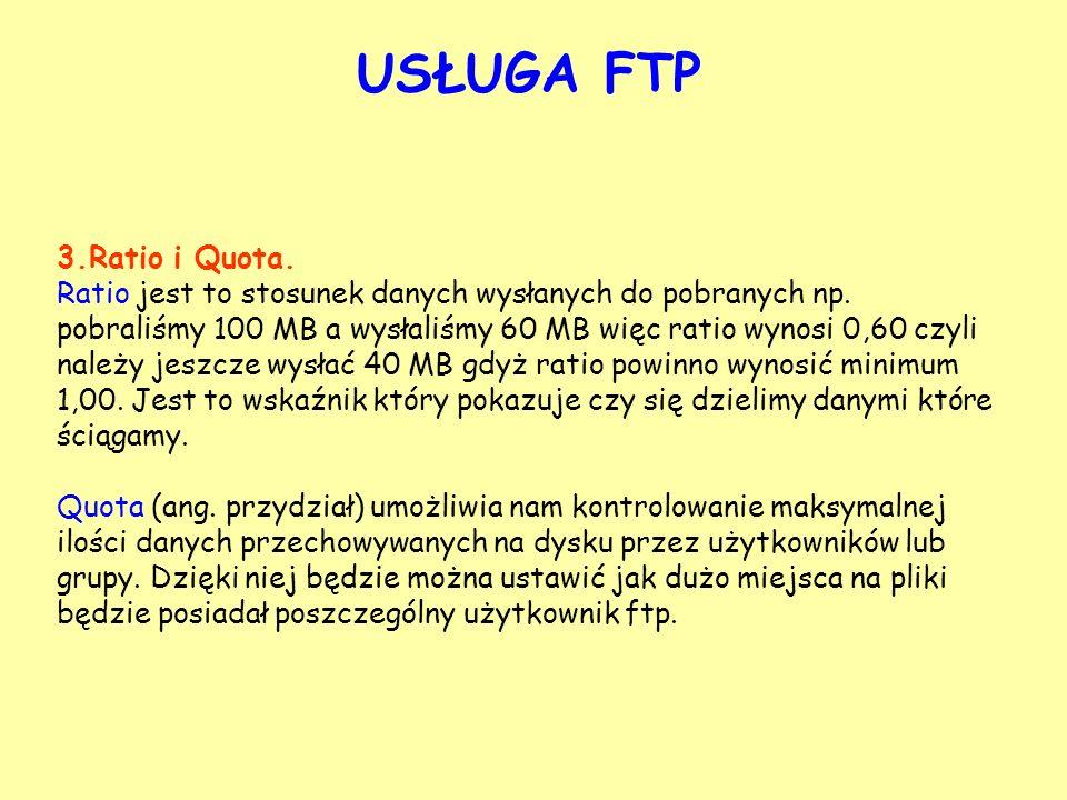 USŁUGA FTP 3.Ratio i Quota. Ratio jest to stosunek danych wysłanych do pobranych np. pobraliśmy 100 MB a wysłaliśmy 60 MB więc ratio wynosi 0,60 czyli