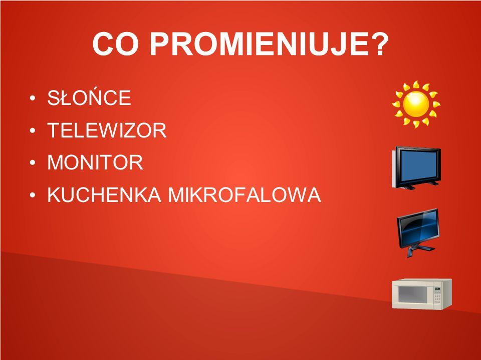 CO PROMIENIUJE? SŁOŃCE TELEWIZOR MONITOR KUCHENKA MIKROFALOWA