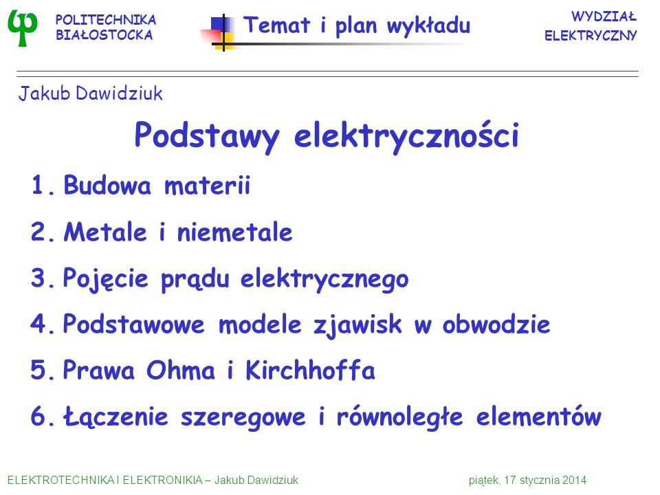 Celem wykładu jest przedstawienie: zarysu elektryki i elektroniki, podstaw elektryczności, obwodów elektrycznych, elementów biernych, przyrządów półpr