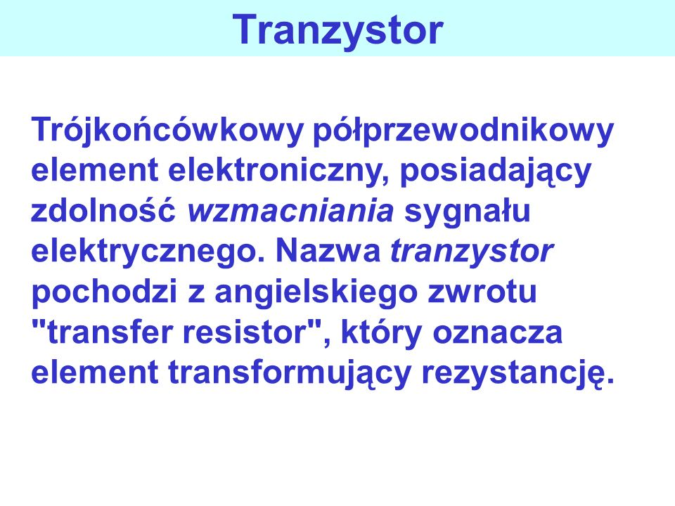 Celem wykładu jest przedstawienie: działania tranzystora bipolarnego polaryzacji i zakresów pracy tranzystora konfiguracji połączeń zależności opisują
