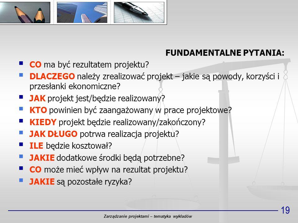 19 FUNDAMENTALNE PYTANIA: CO ma być rezultatem projektu? DLACZEGO należy zrealizować projekt – jakie są powody, korzyści i przesłanki ekonomiczne? JAK