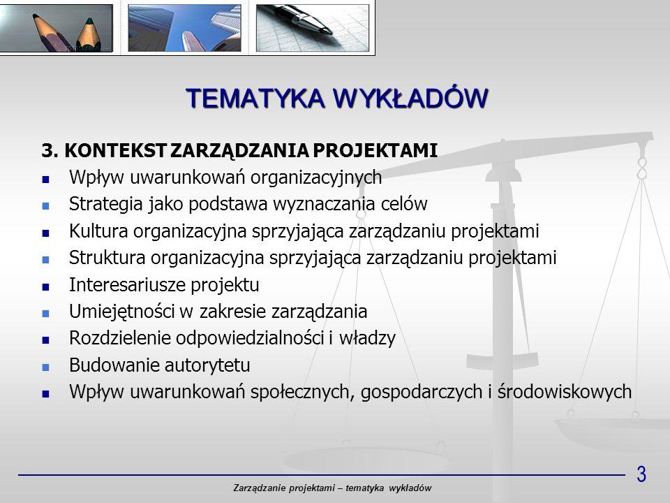 TEMATYKA WYKŁADÓW Zarządzanie projektami – tematyka wykładów 3 3. KONTEKST ZARZĄDZANIA PROJEKTAMI Wpływ uwarunkowań organizacyjnych Strategia jako pod