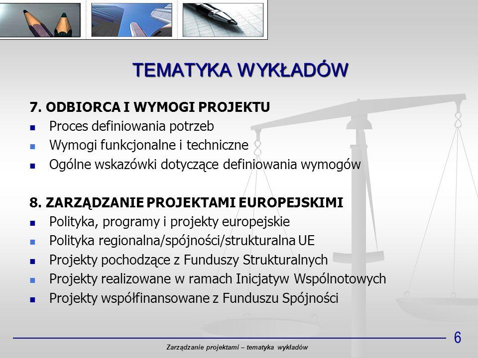 TEMATYKA WYKŁADÓW Zarządzanie projektami – tematyka wykładów 6 7. ODBIORCA I WYMOGI PROJEKTU Proces definiowania potrzeb Wymogi funkcjonalne i technic