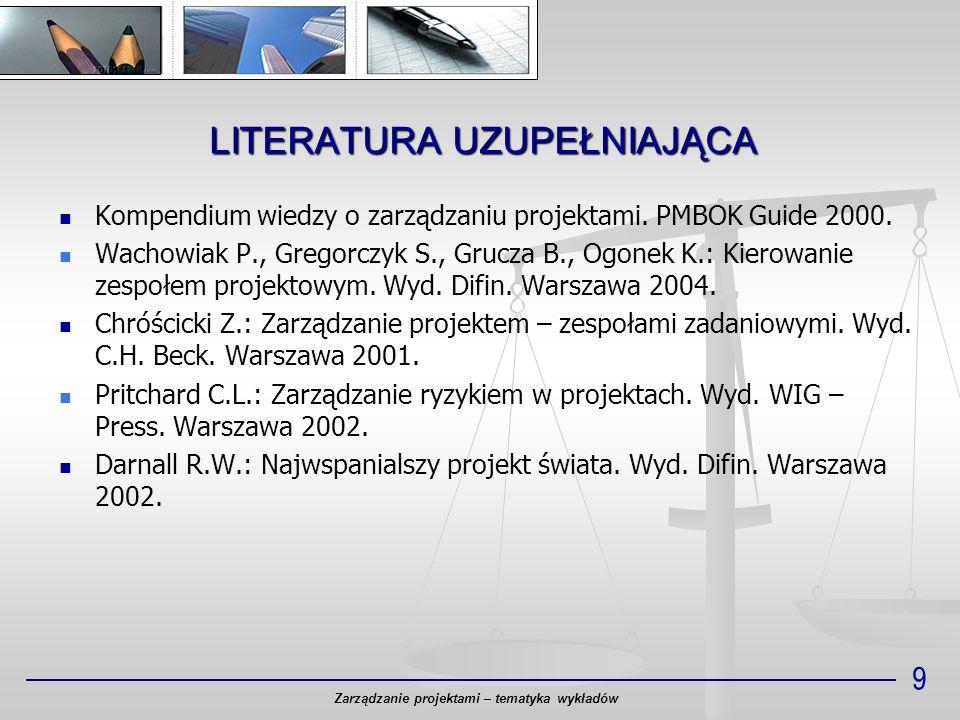 LITERATURA UZUPEŁNIAJĄCA 9 Kompendium wiedzy o zarządzaniu projektami. PMBOK Guide 2000. Wachowiak P., Gregorczyk S., Grucza B., Ogonek K.: Kierowanie