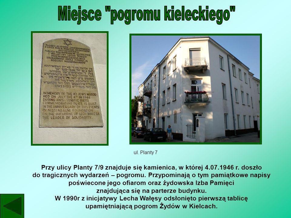 ul. Planty 7 Przy ulicy Planty 7/9 znajduje się kamienica, w której 4.07.1946 r. doszło do tragicznych wydarzeń – pogromu. Przypominają o tym pamiątko