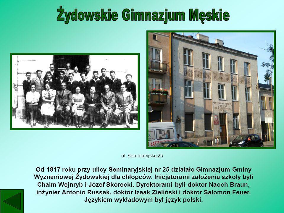 ul. Seminaryjska 25 Od 1917 roku przy ulicy Seminaryjskiej nr 25 działało Gimnazjum Gminy Wyznaniowej Żydowskiej dla chłopców. Inicjatorami założenia