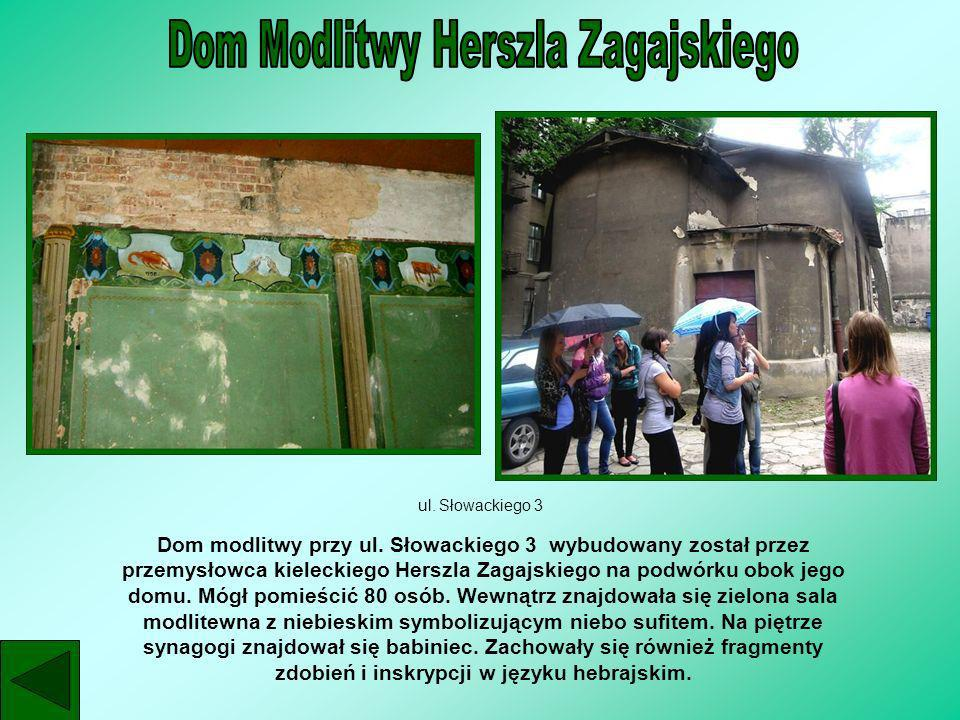 ul. Słowackiego 3 Dom modlitwy przy ul. Słowackiego 3 wybudowany został przez przemysłowca kieleckiego Herszla Zagajskiego na podwórku obok jego domu.