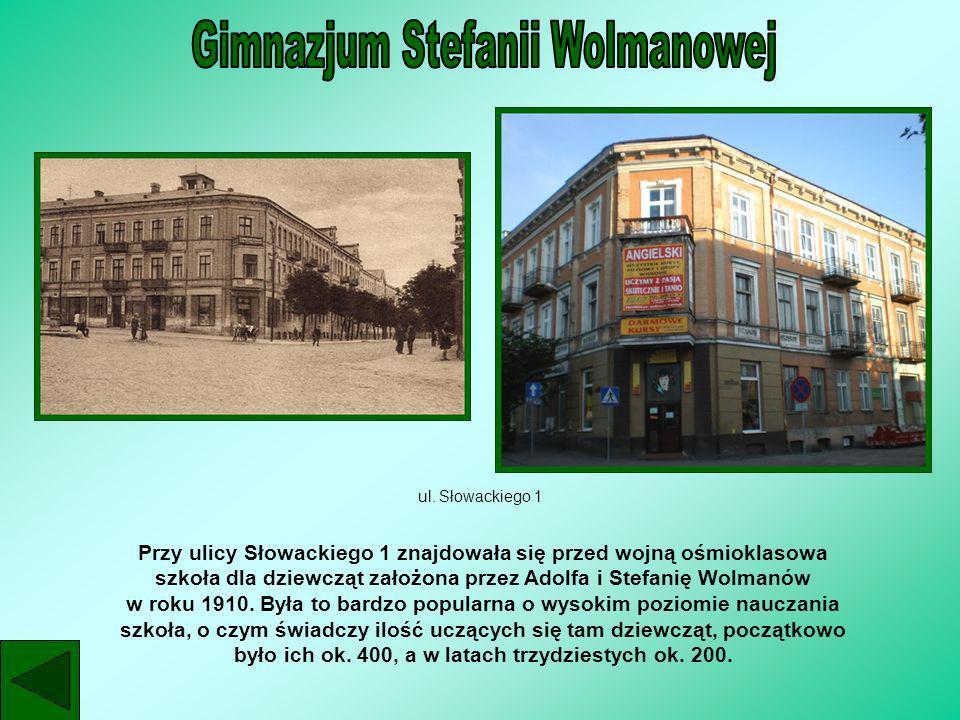 ul. Słowackiego 1 Przy ulicy Słowackiego 1 znajdowała się przed wojną ośmioklasowa szkoła dla dziewcząt założona przez Adolfa i Stefanię Wolmanów w ro