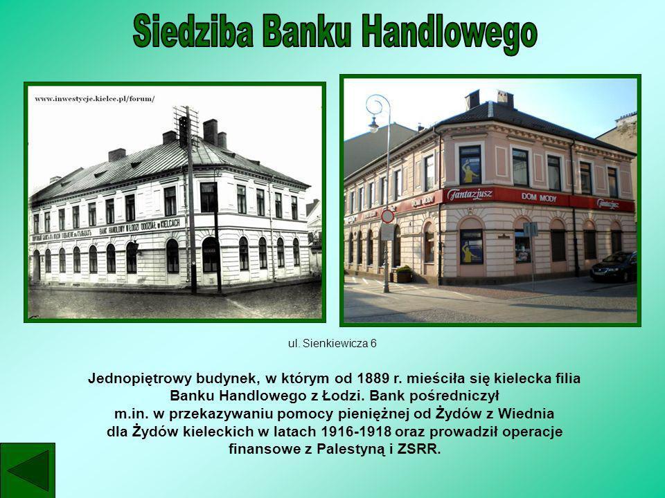 ul. Sienkiewicza 6 Jednopiętrowy budynek, w którym od 1889 r. mieściła się kielecka filia Banku Handlowego z Łodzi. Bank pośredniczył m.in. w przekazy