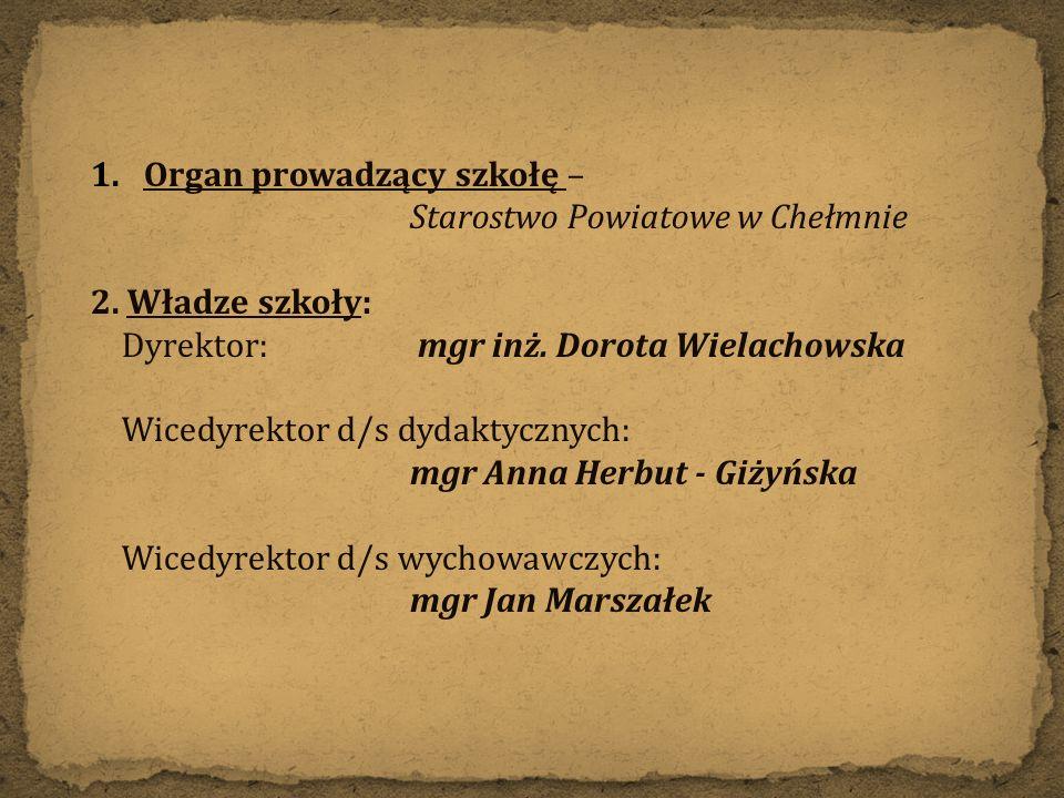 1.Organ prowadzący szkołę – Starostwo Powiatowe w Chełmnie 2. Władze szkoły: Dyrektor: mgr inż. Dorota Wielachowska Wicedyrektor d/s dydaktycznych: mg