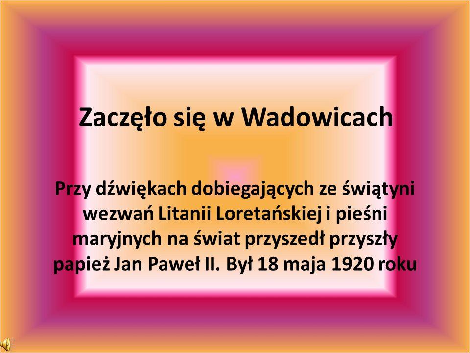 Zaczęło się w Wadowicach Przy dźwiękach dobiegających ze świątyni wezwań Litanii Loretańskiej i pieśni maryjnych na świat przyszedł przyszły papież Ja