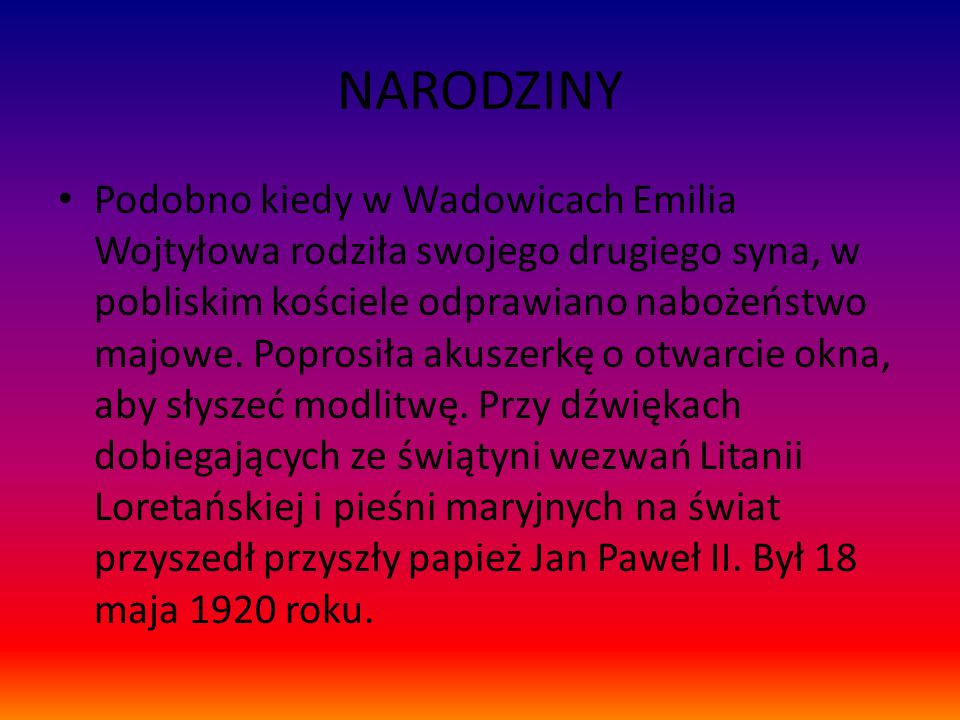 NARODZINY Podobno kiedy w Wadowicach Emilia Wojtyłowa rodziła swojego drugiego syna, w pobliskim kościele odprawiano nabożeństwo majowe. Poprosiła aku