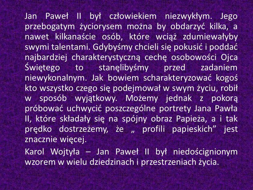 Jan Paweł II był człowiekiem niezwykłym. Jego przebogatym życiorysem można by obdarzyć kilka, a nawet kilkanaście osób, które wciąż zdumiewałyby swymi