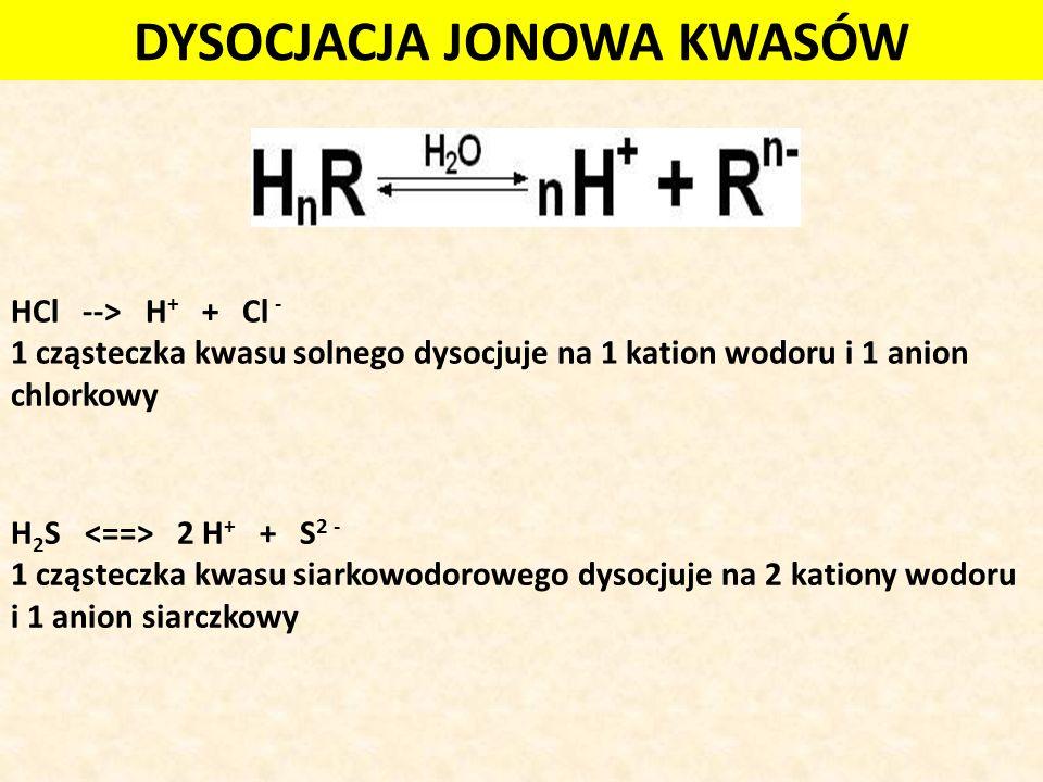 HCl --> H + + Cl - 1 cząsteczka kwasu solnego dysocjuje na 1 kation wodoru i 1 anion chlorkowy H 2 S 2 H + + S 2 - 1 cząsteczka kwasu siarkowodorowego