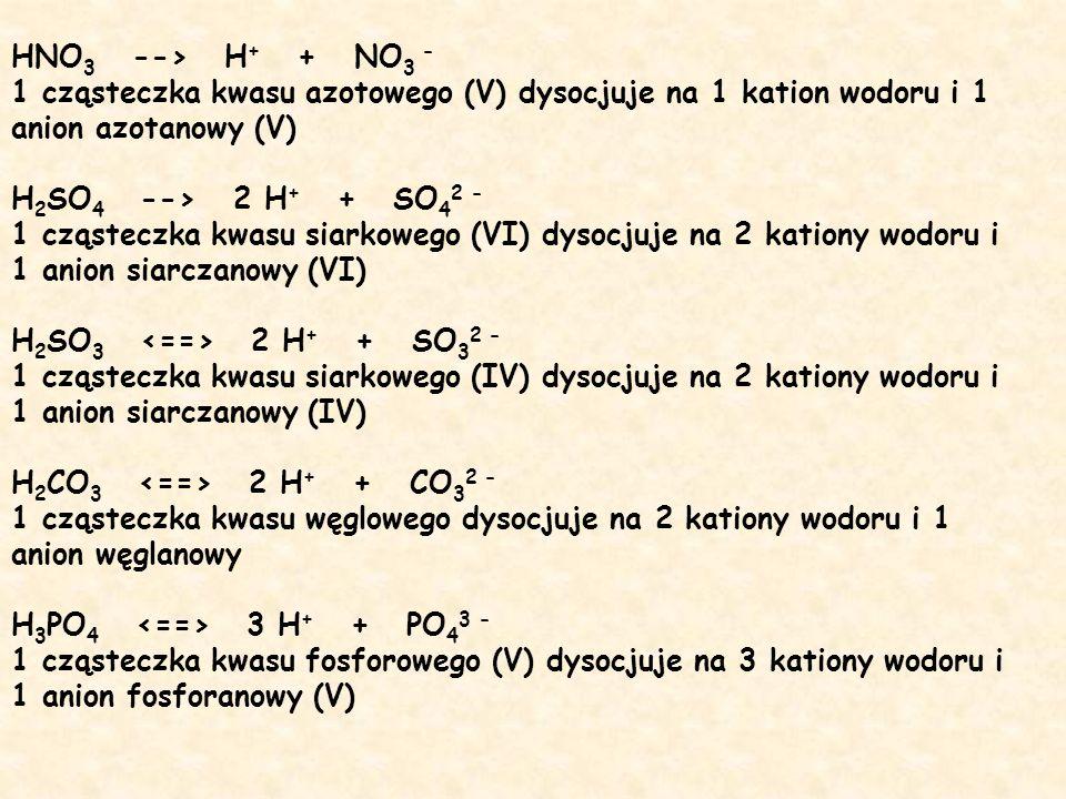 HNO 3 --> H + + NO 3 - 1 cząsteczka kwasu azotowego (V) dysocjuje na 1 kation wodoru i 1 anion azotanowy (V) H 2 SO 4 --> 2 H + + SO 4 2 - 1 cząsteczk