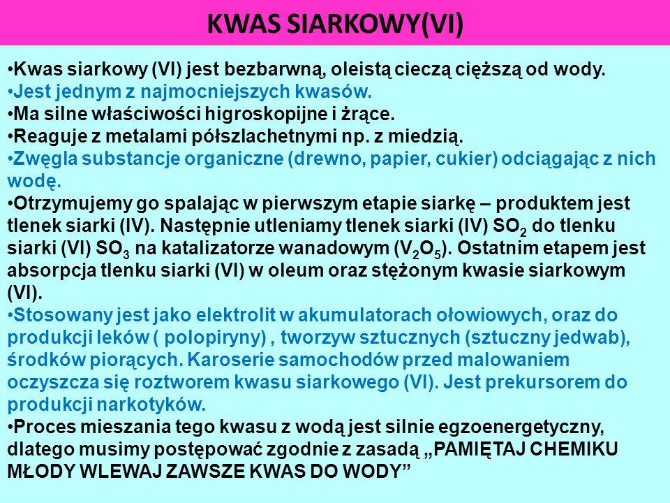 KWAS SIARKOWY(VI) Kwas siarkowy (VI) jest bezbarwną, oleistą cieczą cięższą od wody. Jest jednym z najmocniejszych kwasów. Ma silne właściwości higros