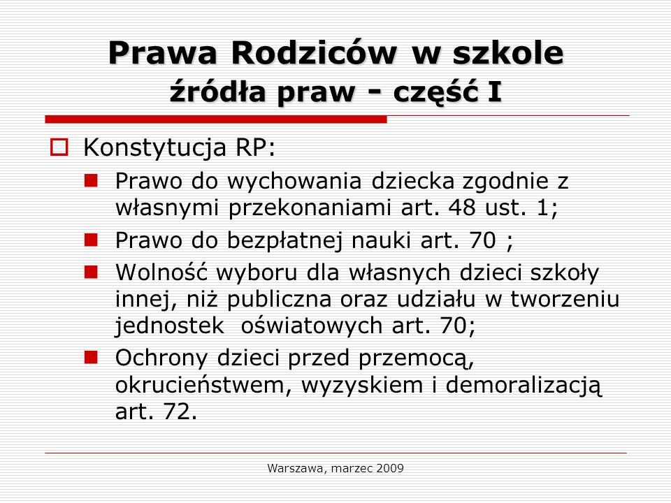 Warszawa, marzec 2009 Prawa Rodziców w szkole źródła praw - część I Konstytucja RP: Prawo do wychowania dziecka zgodnie z własnymi przekonaniami art.