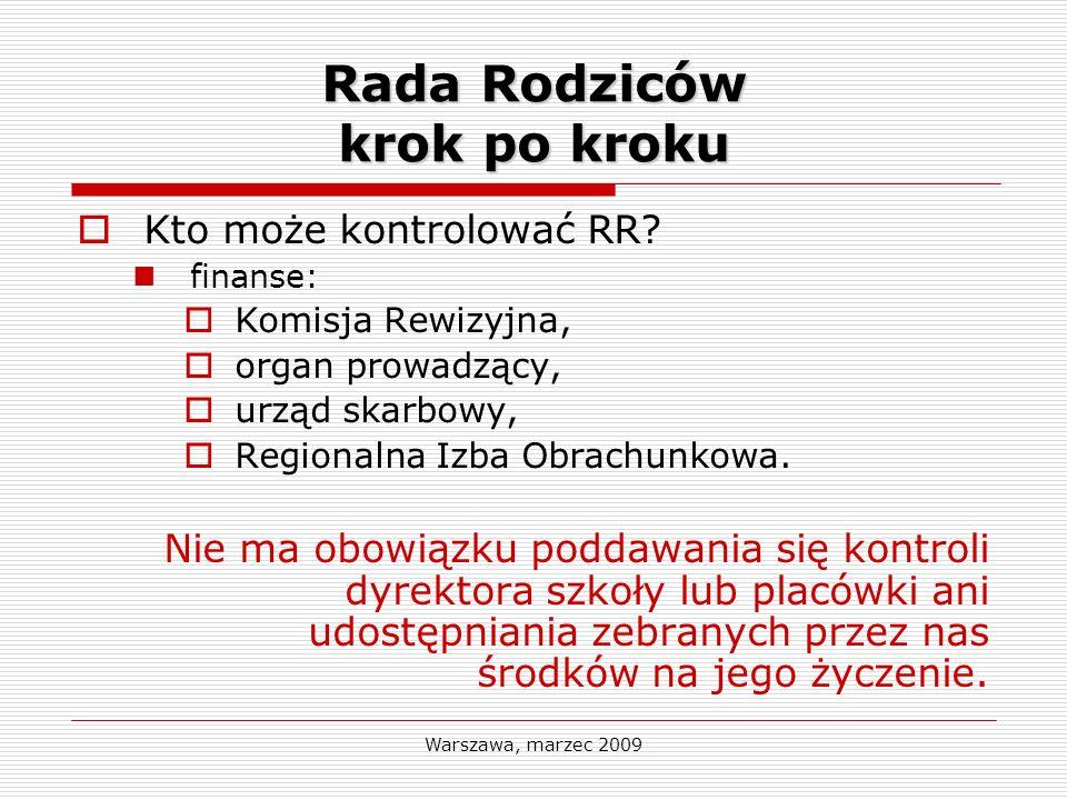 Warszawa, marzec 2009 Rada Rodziców krok po kroku Kto może kontrolować RR? finanse: Komisja Rewizyjna, organ prowadzący, urząd skarbowy, Regionalna Iz