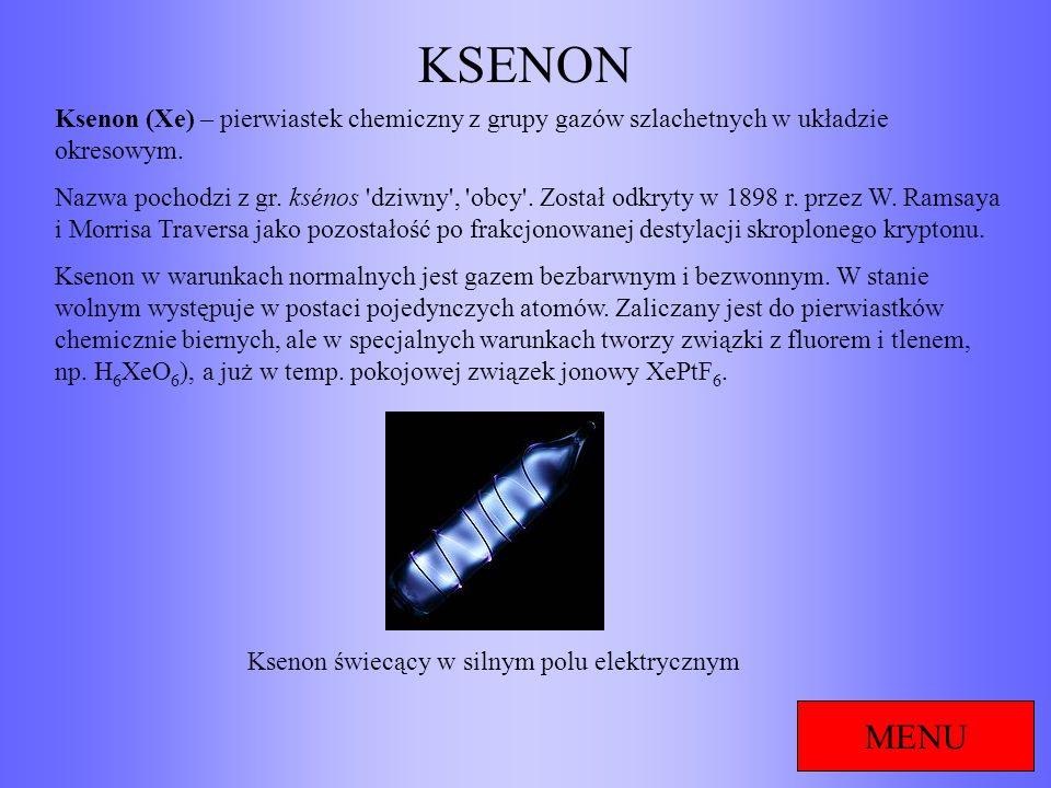KSENON MENU Ksenon (Xe) – pierwiastek chemiczny z grupy gazów szlachetnych w układzie okresowym. Nazwa pochodzi z gr. ksénos 'dziwny', 'obcy'. Został