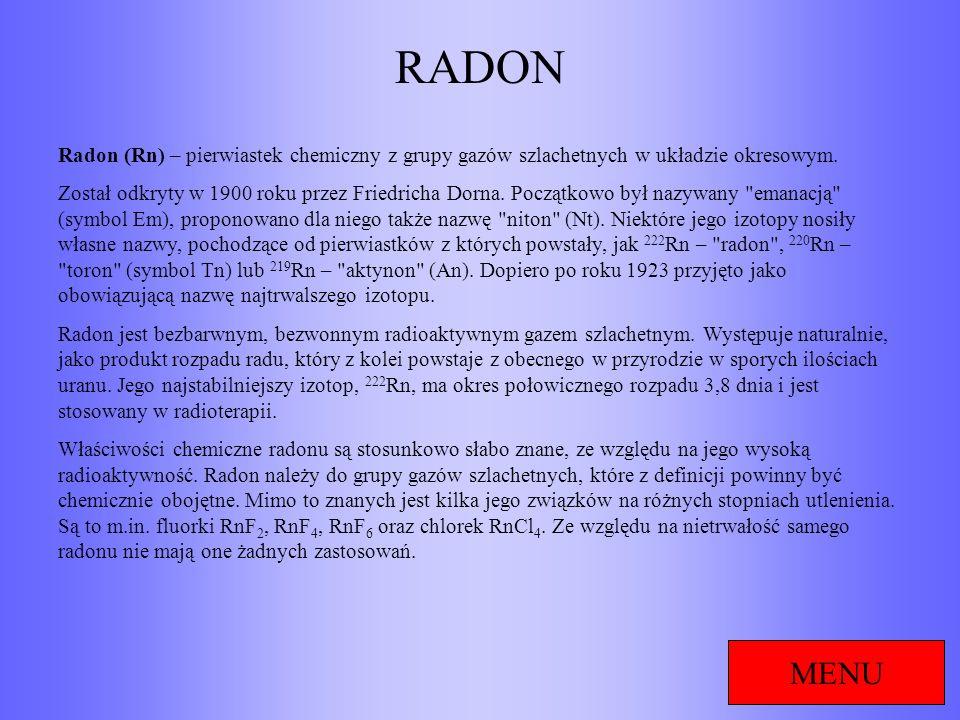 RADON MENU Radon (Rn) – pierwiastek chemiczny z grupy gazów szlachetnych w układzie okresowym. Został odkryty w 1900 roku przez Friedricha Dorna. Pocz